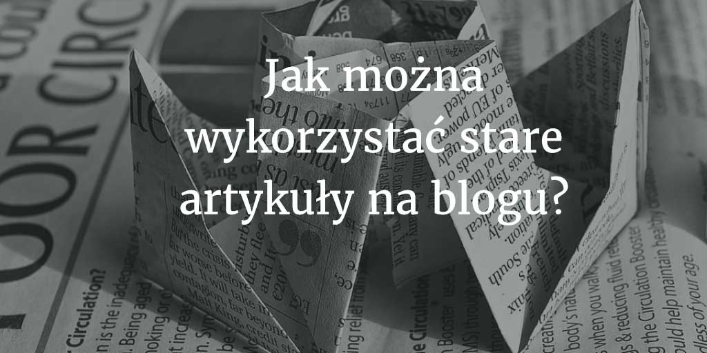 Porzuć pisanie tekstów na bloga. Wykorzystaj stare