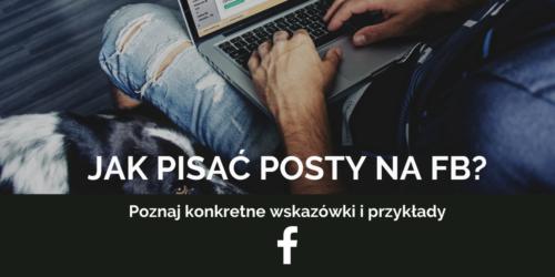 Jak pisać posty na FB? Poznaj konkretne wskazówki i przykłady